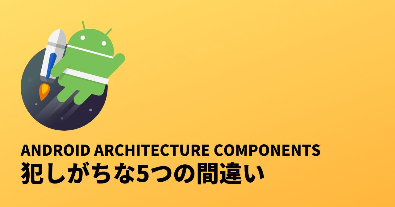blog-Android_Architecture_Componentsで犯しがちな5つの間違い