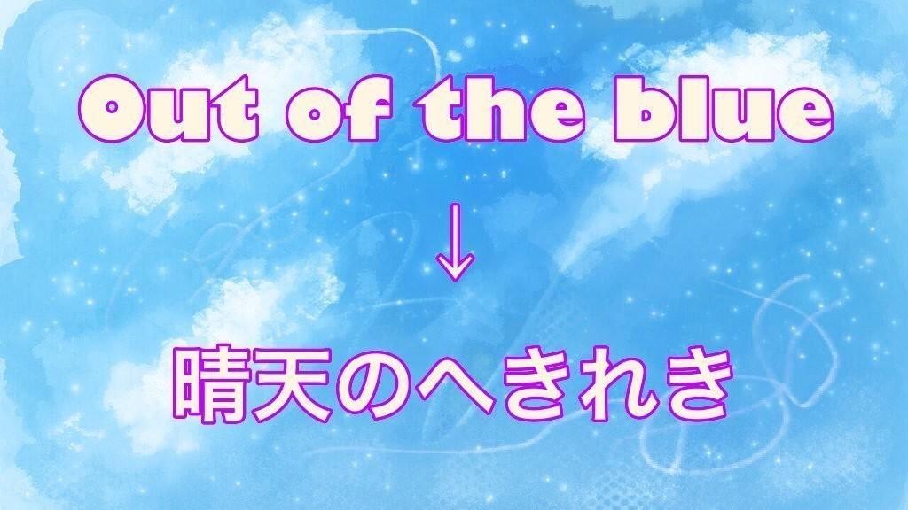イメージで覚える英単語①  Out of the blue=Suddenly  意味:晴天のへきれき、突然に  用例:She came out of the blue.彼女は突然やって来た。